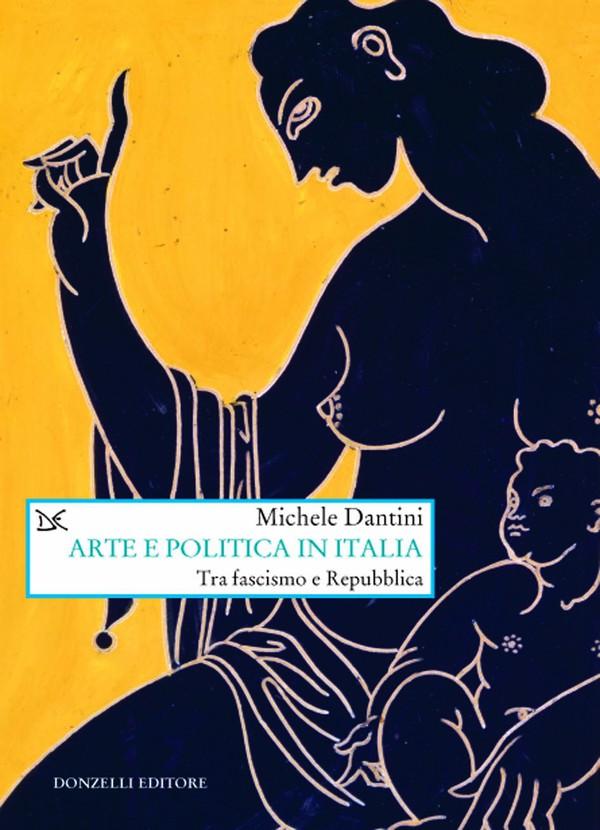La copertina del libro Arte e politica in Italia tra fascismo e Repubblica di Michele Dantini