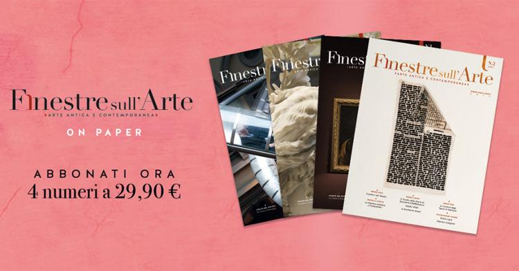 Abbonati entro il 19/5 al magazine cartaceo di Finestre sull'Arte. La tua nuova rivista d'arte preferita